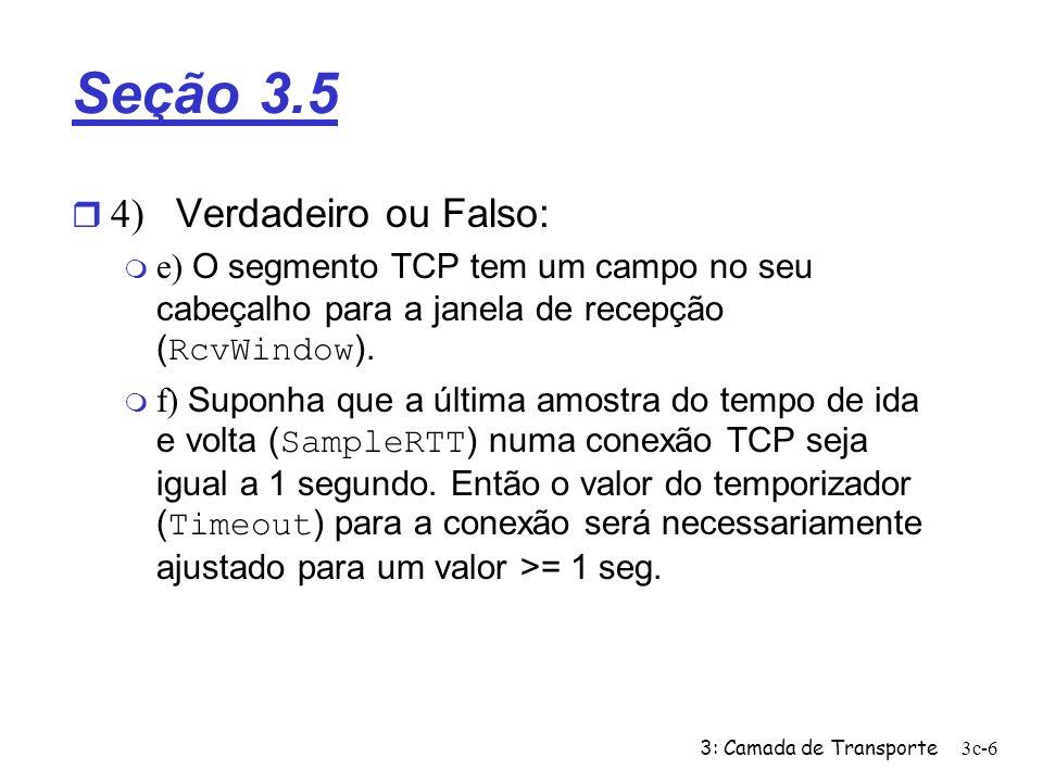 3: Camada de Transporte3c-6 Seção 3.5 4) Verdadeiro ou Falso: e) O segmento TCP tem um campo no seu cabeçalho para a janela de recepção ( RcvWindow ).