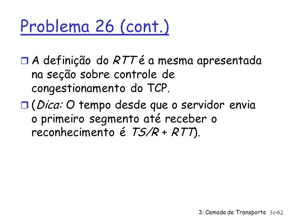 3: Camada de Transporte3c-62 Problema 26 (cont.) r A definição do RTT é a mesma apresentada na seção sobre controle de congestionamento do TCP. r (Dic