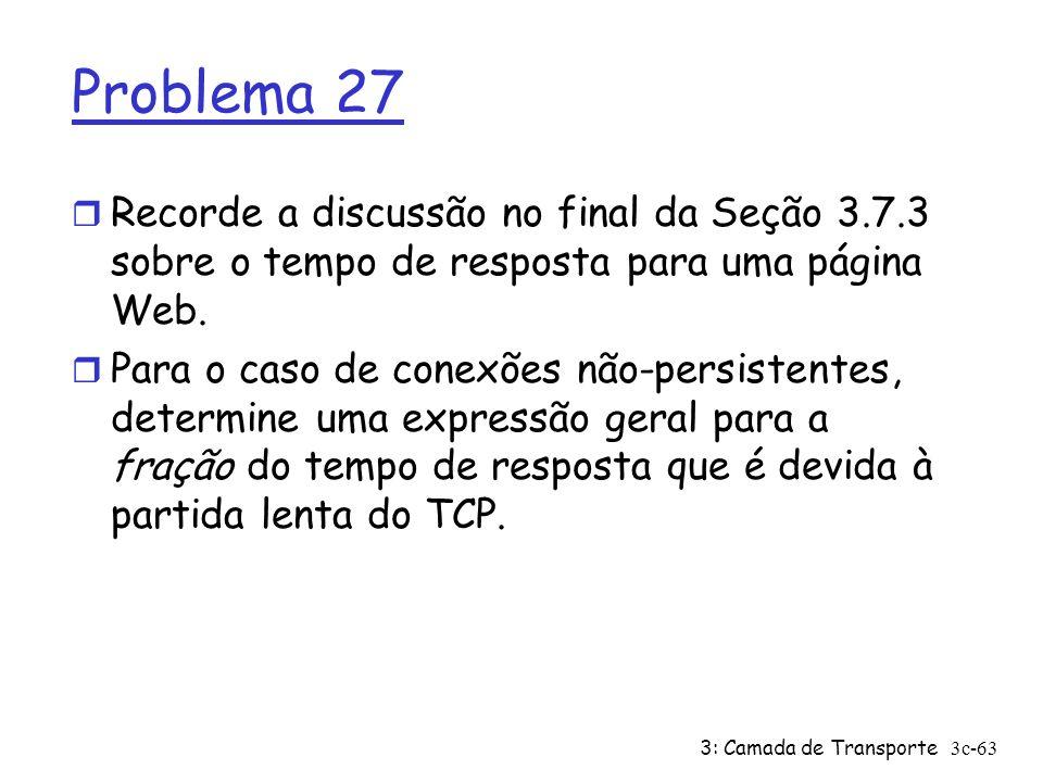 3: Camada de Transporte3c-63 Problema 27 r Recorde a discussão no final da Seção 3.7.3 sobre o tempo de resposta para uma página Web. r Para o caso de