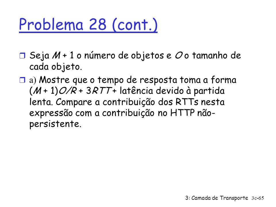 3: Camada de Transporte3c-65 Problema 28 (cont.) r Seja M + 1 o número de objetos e O o tamanho de cada objeto. a) Mostre que o tempo de resposta toma