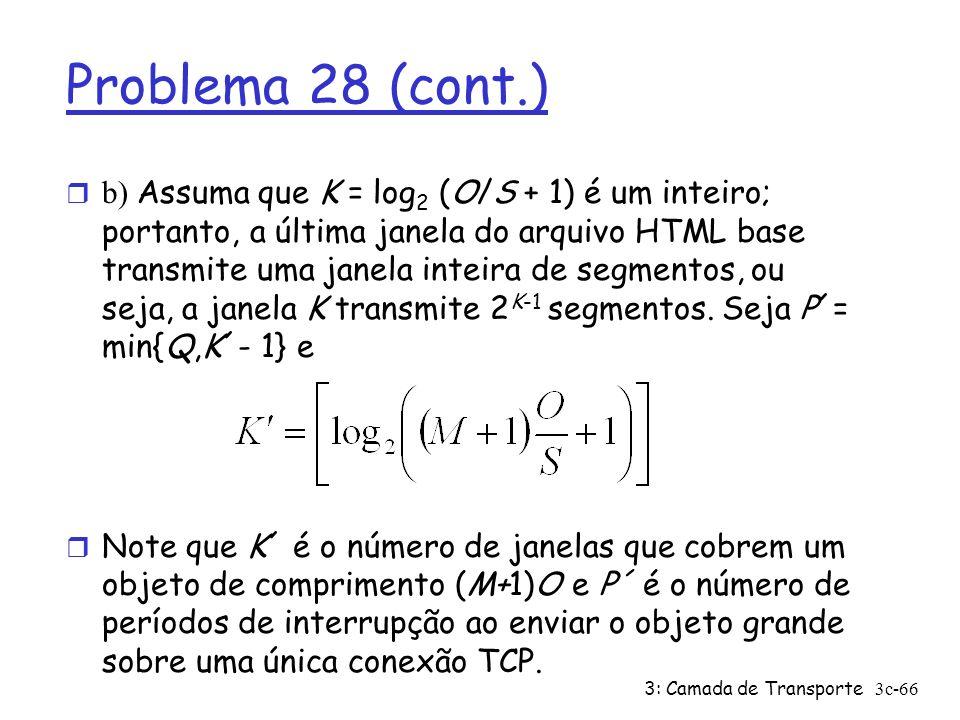 3: Camada de Transporte3c-66 Problema 28 (cont.) b) Assuma que K = log 2 (O/S + 1) é um inteiro; portanto, a última janela do arquivo HTML base transm