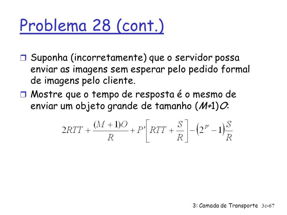 3: Camada de Transporte3c-67 Problema 28 (cont.) r Suponha (incorretamente) que o servidor possa enviar as imagens sem esperar pelo pedido formal de i