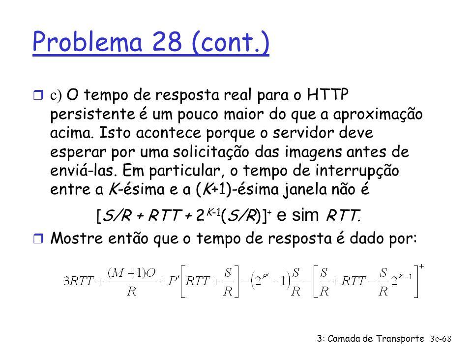 3: Camada de Transporte3c-68 Problema 28 (cont.) c) O tempo de resposta real para o HTTP persistente é um pouco maior do que a aproximação acima. Isto