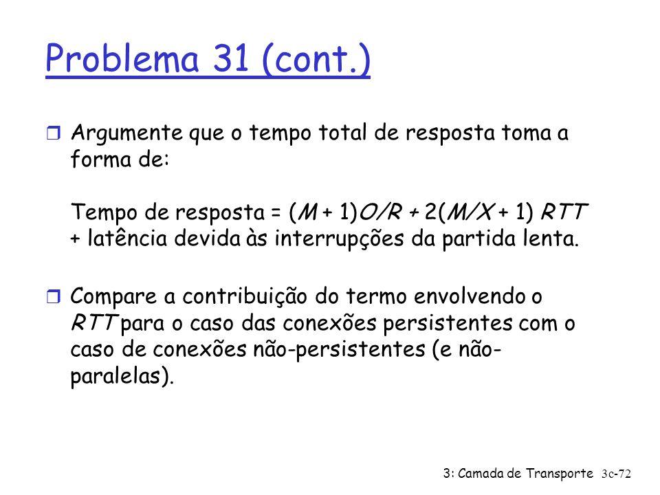 3: Camada de Transporte3c-72 Problema 31 (cont.) r Argumente que o tempo total de resposta toma a forma de: Tempo de resposta = (M + 1)O/R + 2(M/X + 1