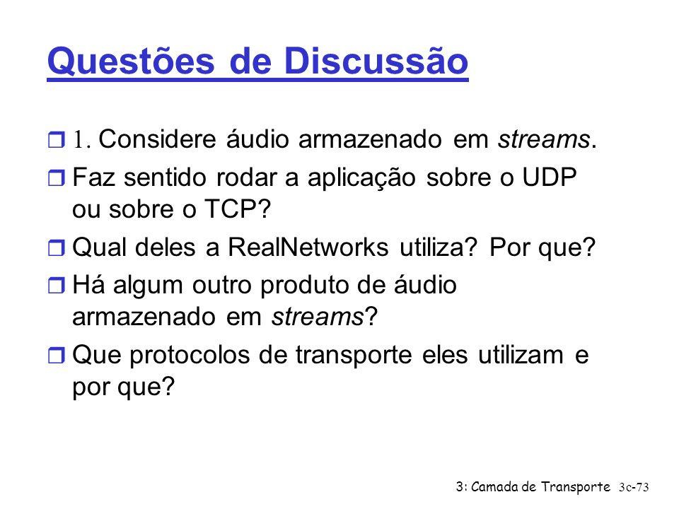 3: Camada de Transporte3c-73 Questões de Discussão 1. Considere áudio armazenado em streams. r Faz sentido rodar a aplicação sobre o UDP ou sobre o TC