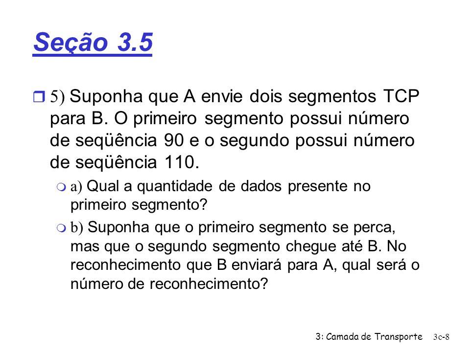 3: Camada de Transporte3c-8 Seção 3.5 5) Suponha que A envie dois segmentos TCP para B. O primeiro segmento possui número de seqüência 90 e o segundo