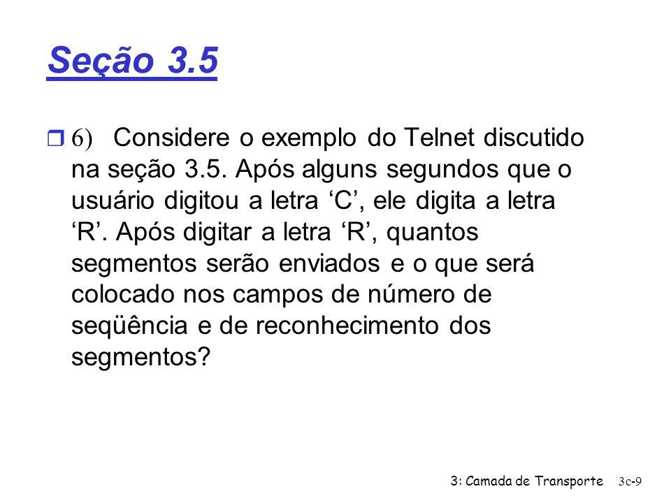 3: Camada de Transporte3c-9 Seção 3.5 6) Considere o exemplo do Telnet discutido na seção 3.5. Após alguns segundos que o usuário digitou a letra C, e