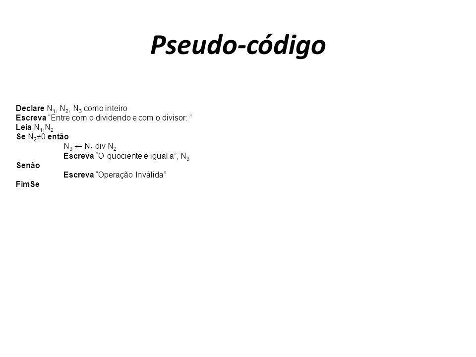 Pseudo-código Declare N 1, N 2, N 3 como inteiro Escreva Entre com o dividendo e com o divisor: Leia N 1,N 2 Se N 2 0 então N 3 N 1 div N 2 Escreva O