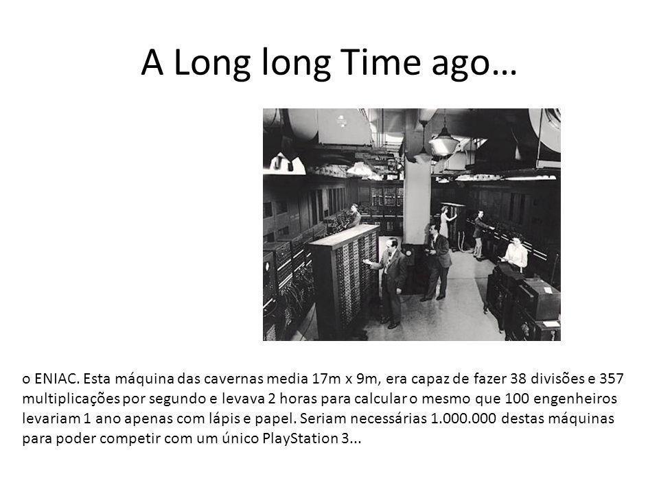 A Long long Time ago… o ENIAC. Esta máquina das cavernas media 17m x 9m, era capaz de fazer 38 divisões e 357 multiplicações por segundo e levava 2 ho