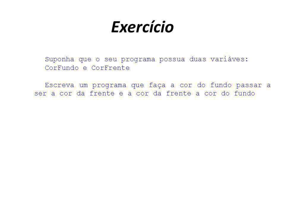 Exercício Suponha que o seu programa possua duas variáves: CorFundo e CorFrente Escreva um programa que faça a cor do fundo passar a ser a cor da fren