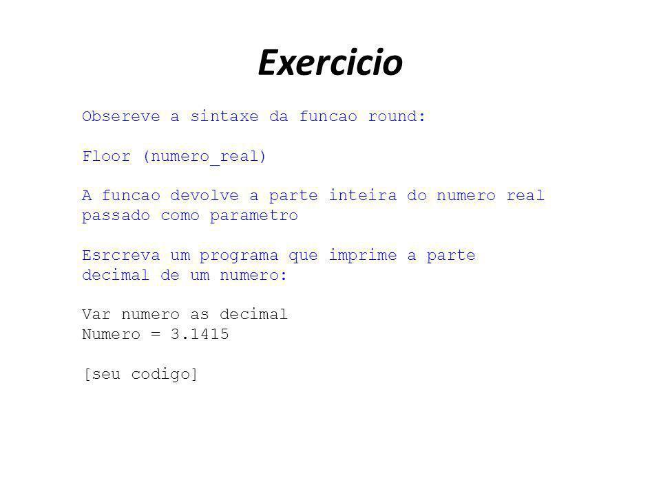 Exercicio Obsereve a sintaxe da funcao round: Floor (numero_real) A funcao devolve a parte inteira do numero real passado como parametro Esrcreva um p