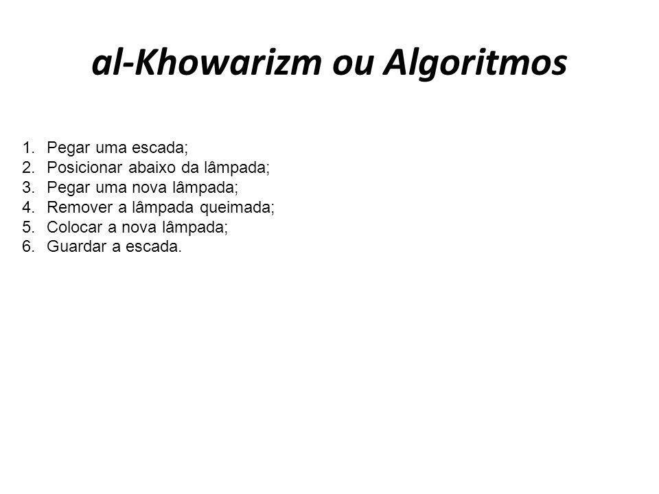 al-Khowarizm ou Algoritmos 1. Pegar uma escada; 2. Posicionar abaixo da lâmpada; 3. Pegar uma nova lâmpada; 4. Remover a lâmpada queimada; 5. Colocar
