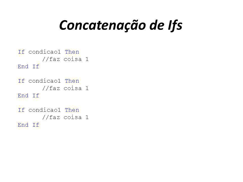 Concatenação de Ifs If condicao1 Then //faz coisa 1 End If If condicao1 Then //faz coisa 1 End If If condicao1 Then //faz coisa 1 End If