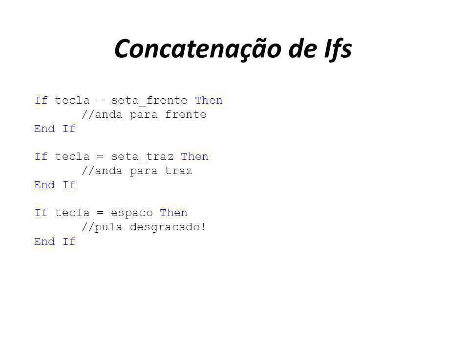 Concatenação de Ifs If tecla = seta_frente Then //anda para frente End If If tecla = seta_traz Then //anda para traz End If If tecla = espaco Then //p