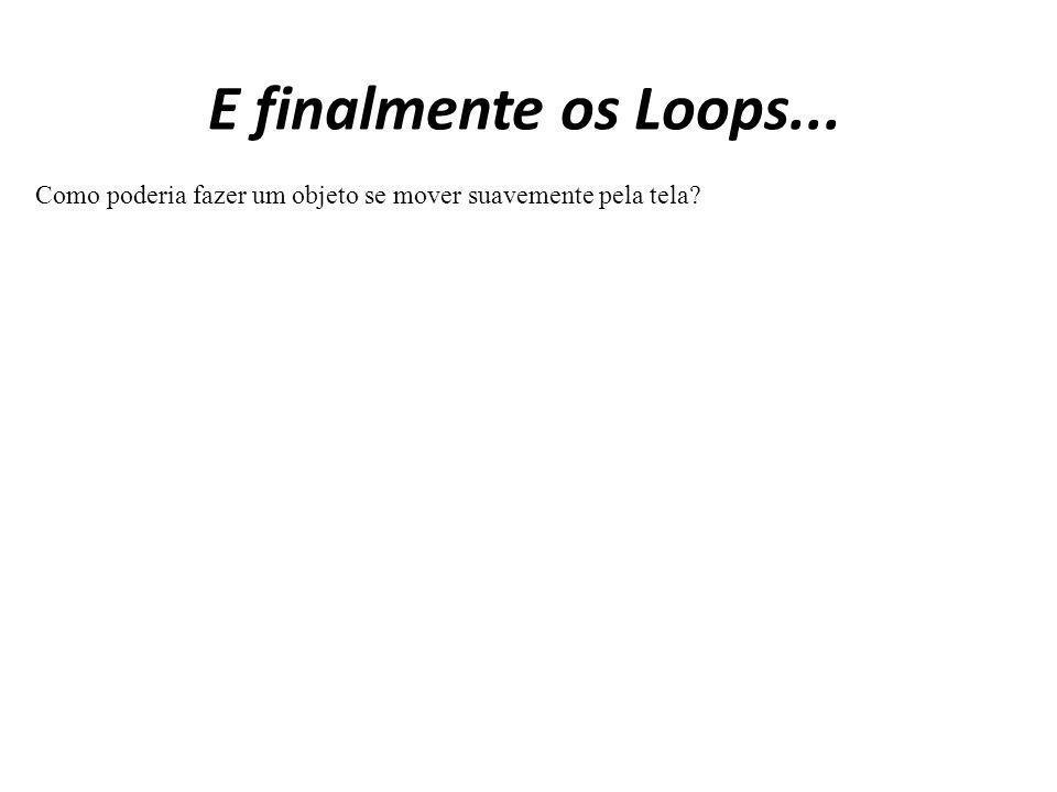 E finalmente os Loops... Como poderia fazer um objeto se mover suavemente pela tela?