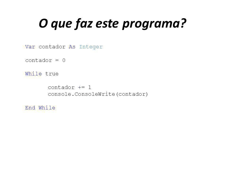 O que faz este programa? Var contador As Integer contador = 0 While true contador += 1 console.ConsoleWrite(contador) End While