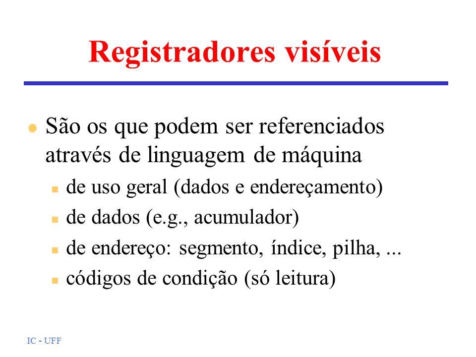 IC - UFF Registradores visíveis l São os que podem ser referenciados através de linguagem de máquina n de uso geral (dados e endereçamento) n de dados (e.g., acumulador) n de endereço: segmento, índice, pilha,...