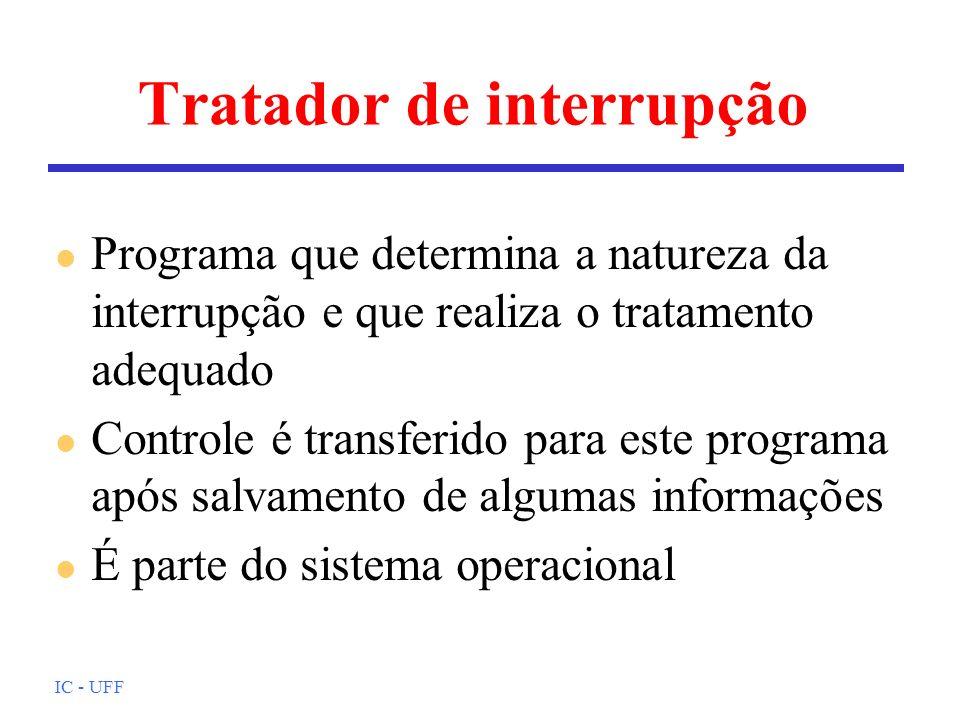 IC - UFF Tratador de interrupção l Programa que determina a natureza da interrupção e que realiza o tratamento adequado l Controle é transferido para este programa após salvamento de algumas informações l É parte do sistema operacional