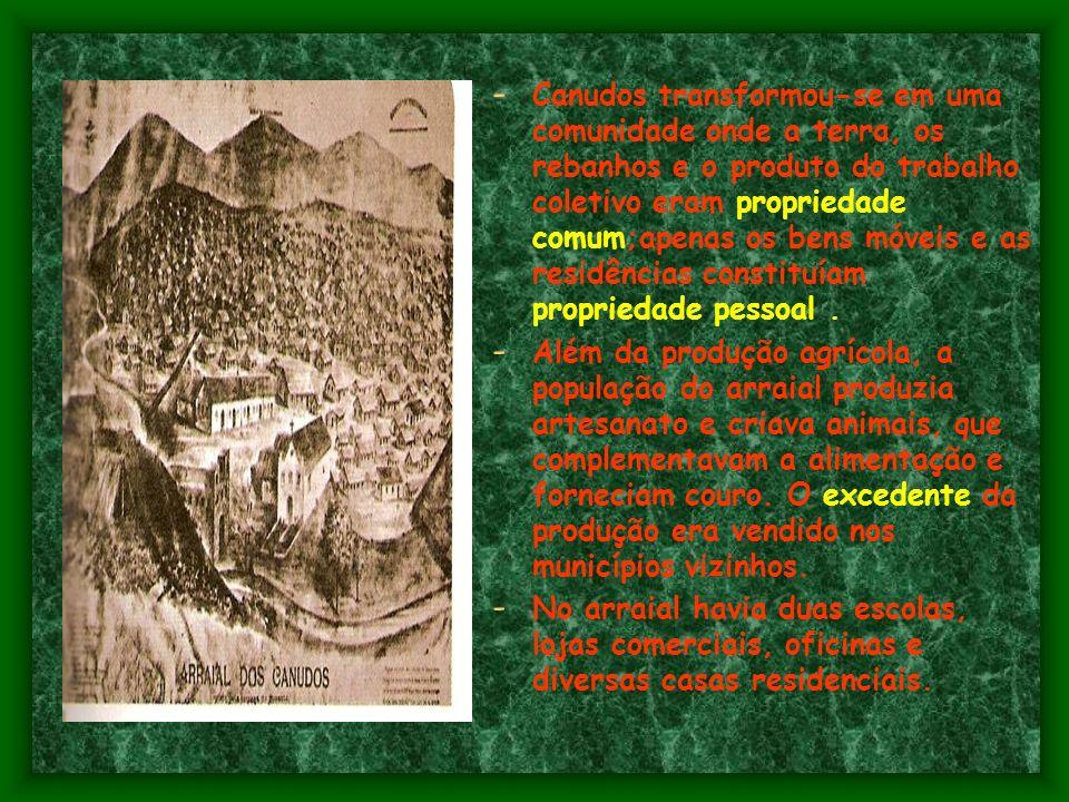 - Canudos transformou-se em uma comunidade onde a terra, os rebanhos e o produto do trabalho coletivo eram propriedade comum;apenas os bens móveis e as residências constituíam propriedade pessoal.