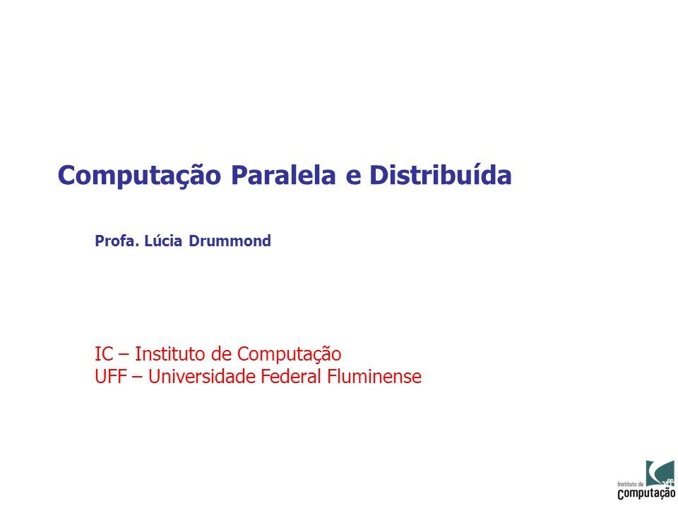 Computação Paralela e Distribuída Profa. Lúcia Drummond IC – Instituto de Computação UFF – Universidade Federal Fluminense