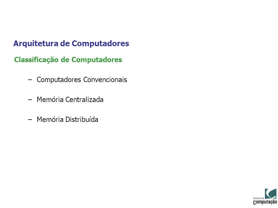 Arquitetura de Computadores Classificação de Computadores –Computadores Convencionais –Memória Centralizada –Memória Distribuída