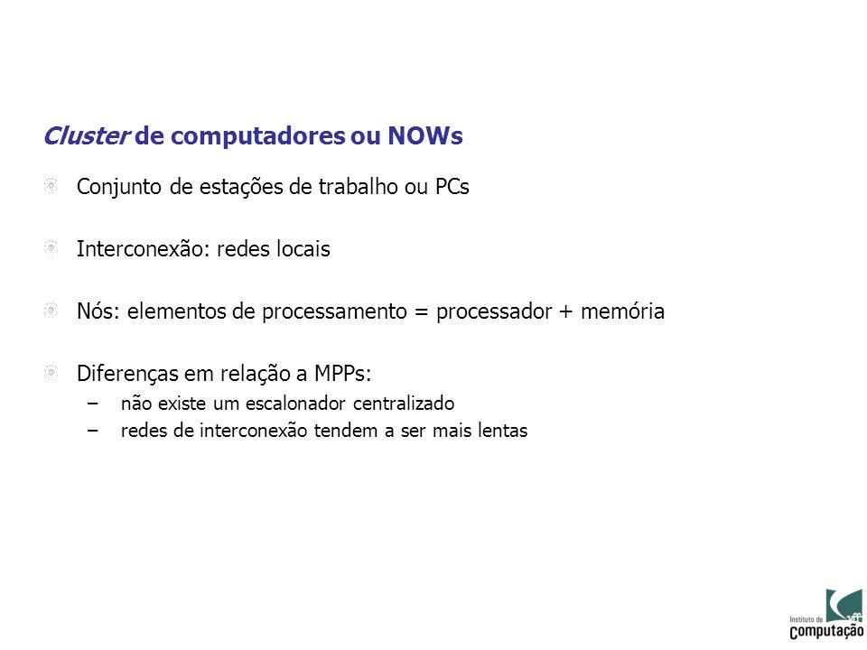 Cluster de computadores ou NOWs Conjunto de estações de trabalho ou PCs Interconexão: redes locais Nós: elementos de processamento = processador + mem