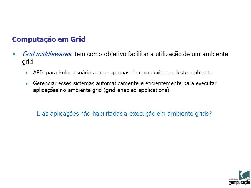Computação em Grid Grid middlewares: tem como objetivo facilitar a utilização de um ambiente grid APIs para isolar usuários ou programas da complexida