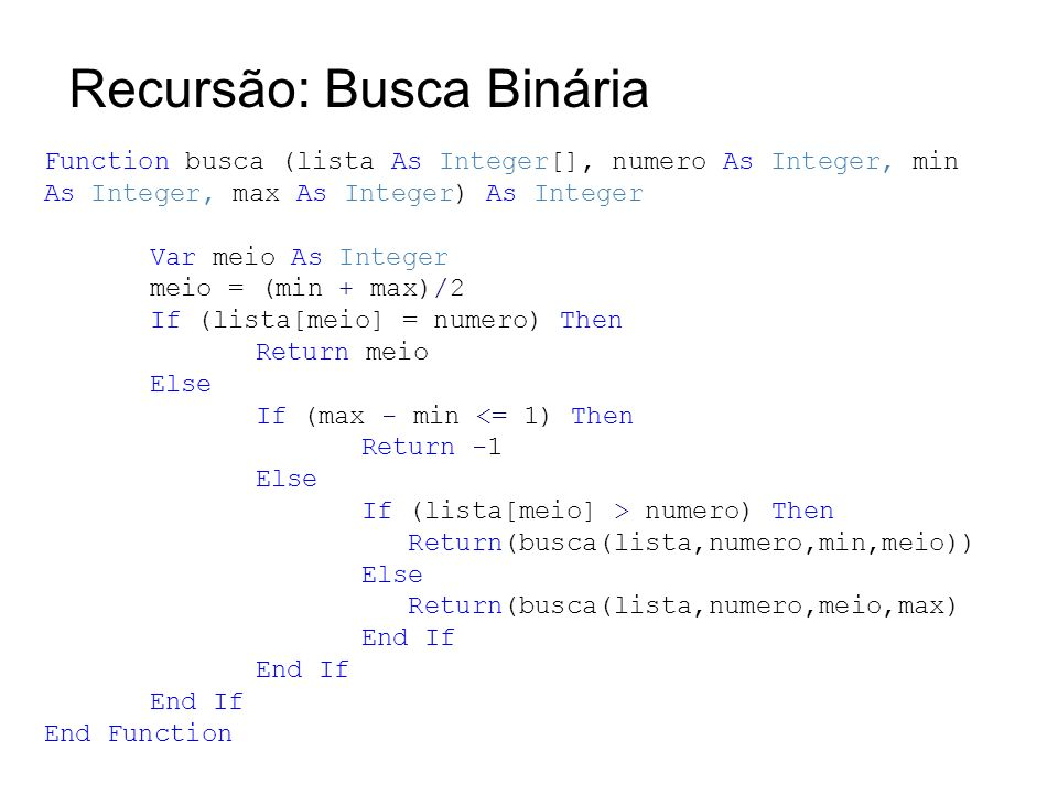 Recursão: Busca Binária Function busca (lista As Integer[], numero As Integer, min As Integer, max As Integer) As Integer Var meio As Integer meio = (min + max)/2 If (lista[meio] = numero) Then Return meio Else If (max - min <= 1) Then Return -1 Else If (lista[meio] > numero) Then Return(busca(lista,numero,min,meio)) Else Return(busca(lista,numero,meio,max) End If End Function