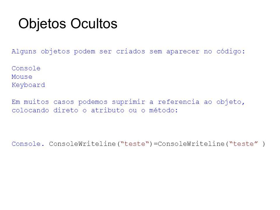 Objetos Ocultos Alguns objetos podem ser criados sem aparecer no código: Console Mouse Keyboard Em muitos casos podemos suprimir a referencia ao objeto, colocando direto o atributo ou o método: Console.