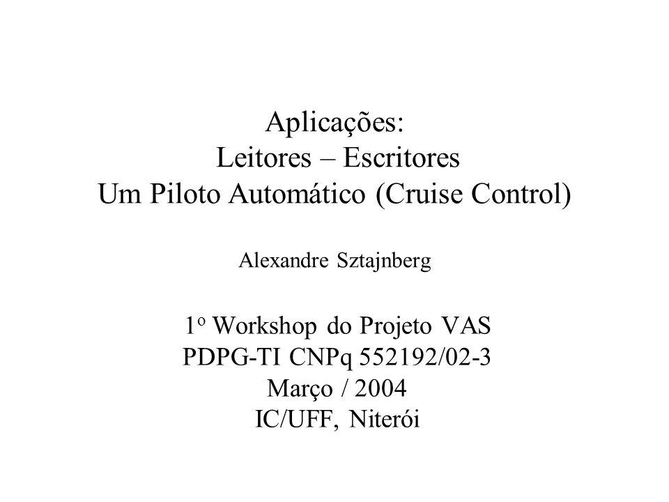 Aplicações: Leitores – Escritores Um Piloto Automático (Cruise Control) Alexandre Sztajnberg 1 o Workshop do Projeto VAS PDPG-TI CNPq 552192/02-3 Março / 2004 IC/UFF, Niterói