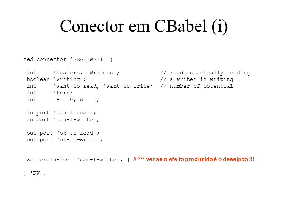 Conector em CBabel (ii) interaction { can-I-read > guard (true) { before { Want-to-read = Want-to-read + 1} } > guard (( Writing == false) AND ((´Want-to-Write == 0) OR ( turn == R))) { before { Want-to-read = Want-to-read - 1; Readers = Readers + 1; if ( Want-to-read == 0) turn = W;} // or simply turn = W after { Readers = Readers - 1;} } > ok-to-read ; can-I-write > guard (true) { before { Want-to-write = Want-to-write + 1} } > guard ((( Readers == 0) AND (´Writing == false)) AND (( Want-to-read == 0) OR ( turn == W))) { before { Want-to-write = Want-to-write - 1; Writing = true; Writers = Writers + 1; } after { Writing = false; Writers = Writers - 1; turn = R; } } > ok-to-read ; }