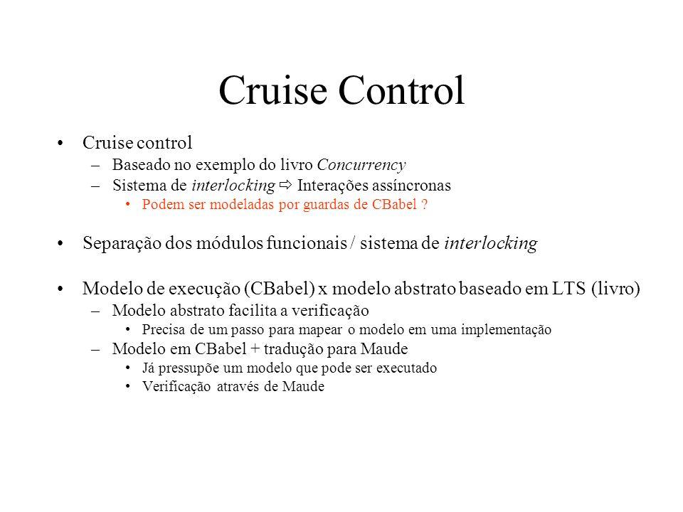 Cruise Control Cruise control –Baseado no exemplo do livro Concurrency –Sistema de interlocking Interações assíncronas Podem ser modeladas por guardas de CBabel .