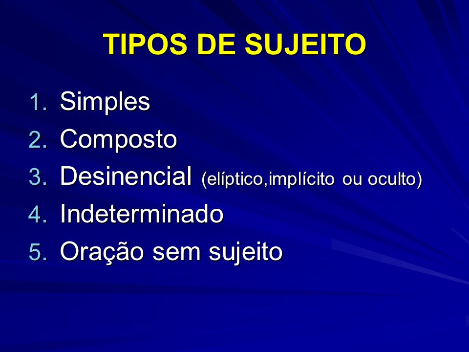 TIPOS DE SUJEITO 1. Simples 2. Composto 3. Desinencial (elíptico,implícito ou oculto) 4. Indeterminado 5. Oração sem sujeito