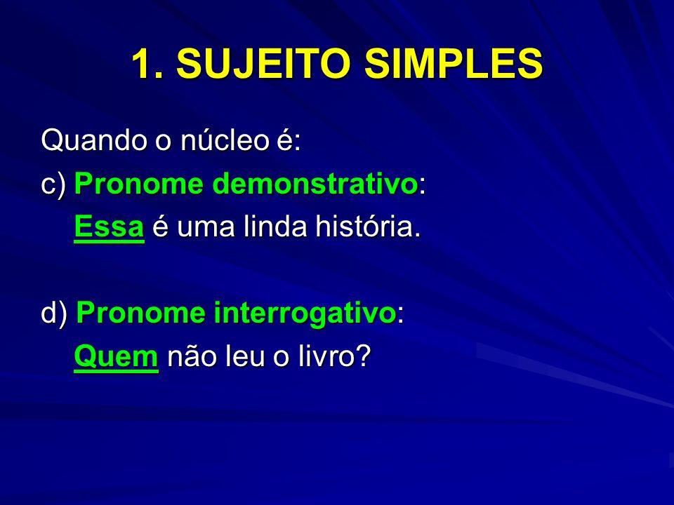 1. SUJEITO SIMPLES Quando o núcleo é: c) Pronome demonstrativo: Essa é uma linda história. Essa é uma linda história. d) Pronome interrogativo: Quem n