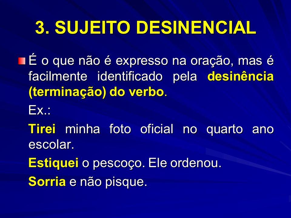 3. SUJEITO DESINENCIAL É o que não é expresso na oração, mas é facilmente identificado pela desinência (terminação) do verbo. Ex.: Ex.: Tirei minha fo