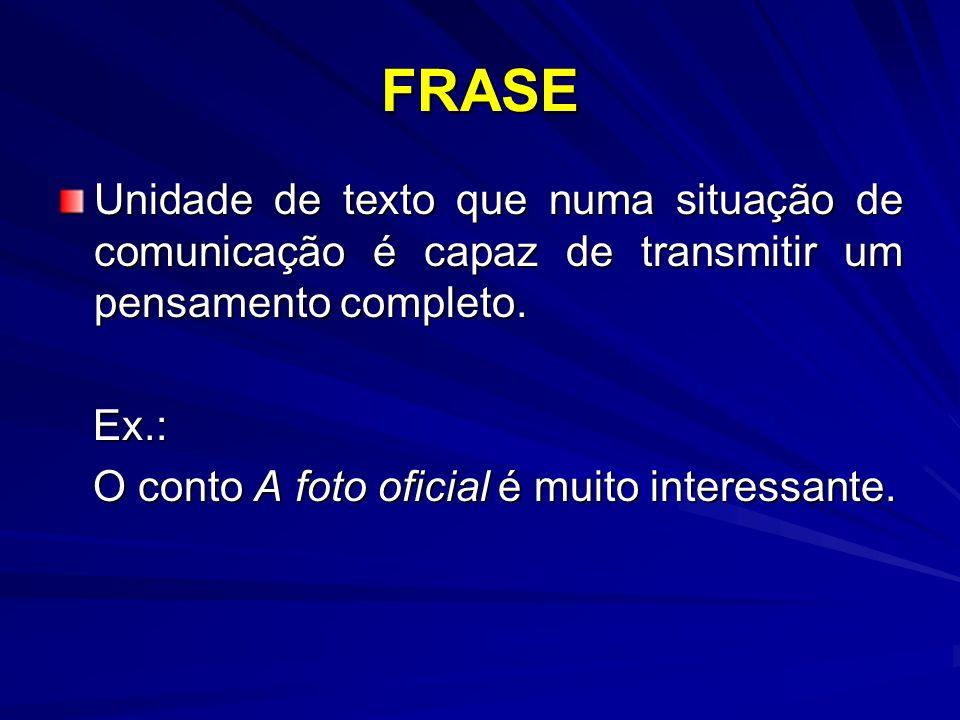FRASE Unidade de texto que numa situação de comunicação é capaz de transmitir um pensamento completo. Ex.: Ex.: O conto A foto oficial é muito interes