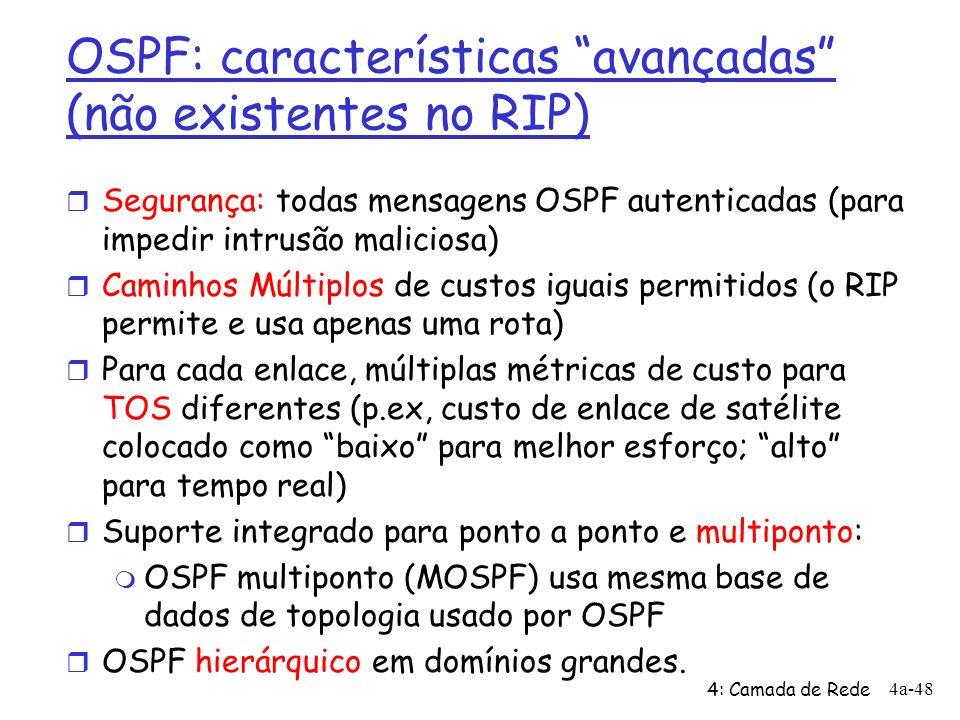 4: Camada de Rede 4a-48 OSPF: características avançadas (não existentes no RIP) r Segurança: todas mensagens OSPF autenticadas (para impedir intrusão