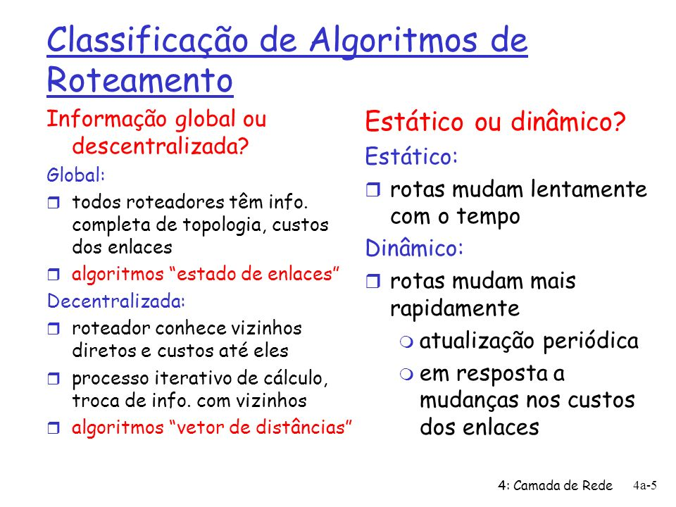 4: Camada de Rede 4a-16 Algoritmo de Dijkstra, discussão Complexidade algorítmica: n nós r a cada iteração: precisa checar todos nós, w, não em N r n*(n+1)/2 comparações => O(n 2 ) r implementações mais eficientes possíveis: O(nlogn) Oscilações possíveis: r p.ex., custo do enlace = carga do tráfego carregado A D C B 1 1+e e 0 e 1 1 0 0 A D C B 2+e 0 0 0 1+e 1 A D C B 0 2+e 1+e 1 0 0 A D C B 2+e 0 e 0 1+e 1 inicialmente … recalcula rotas … recalcula