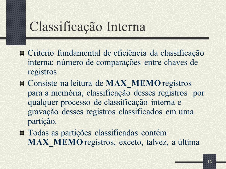 12 Classificação Interna Critério fundamental de eficiência da classificação interna: número de comparações entre chaves de registros Consiste na leitura de MAX_MEMO registros para a memória, classificação desses registros por qualquer processo de classificação interna e gravação desses registros classificados em uma partição.
