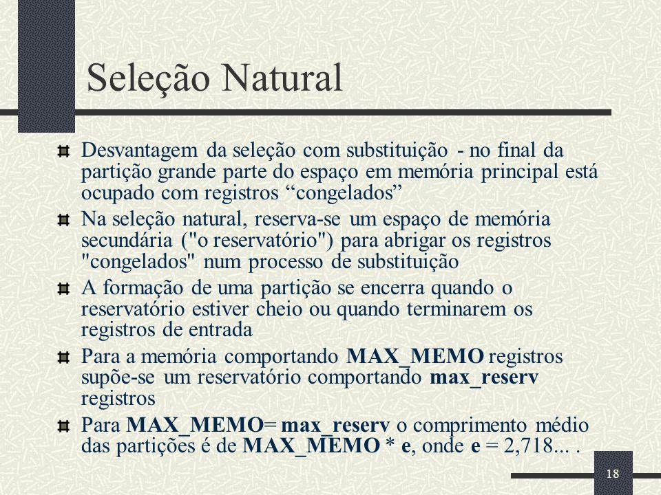 18 Seleção Natural Desvantagem da seleção com substituição - no final da partição grande parte do espaço em memória principal está ocupado com registros congelados Na seleção natural, reserva-se um espaço de memória secundária ( o reservatório ) para abrigar os registros congelados num processo de substituição A formação de uma partição se encerra quando o reservatório estiver cheio ou quando terminarem os registros de entrada Para a memória comportando MAX_MEMO registros supõe-se um reservatório comportando max_reserv registros Para MAX_MEMO= max_reserv o comprimento médio das partições é de MAX_MEMO * e, onde e = 2,718....