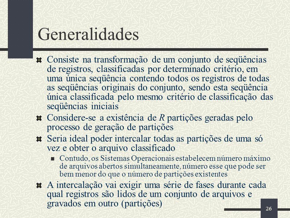 26 Generalidades Consiste na transformação de um conjunto de seqüências de registros, classificadas por determinado critério, em uma única seqüência contendo todos os registros de todas as seqüências originais do conjunto, sendo esta seqüência única classificada pelo mesmo critério de classificação das seqüências iniciais Considere-se a existência de R partições geradas pelo processo de geração de partições Seria ideal poder intercalar todas as partições de uma só vez e obter o arquivo classificado Contudo, os Sistemas Operacionais estabelecem número máximo de arquivos abertos simultaneamente, número esse que pode ser bem menor do que o número de partições existentes A intercalação vai exigir uma série de fases durante cada qual registros são lidos de um conjunto de arquivos e gravados em outro (partições)