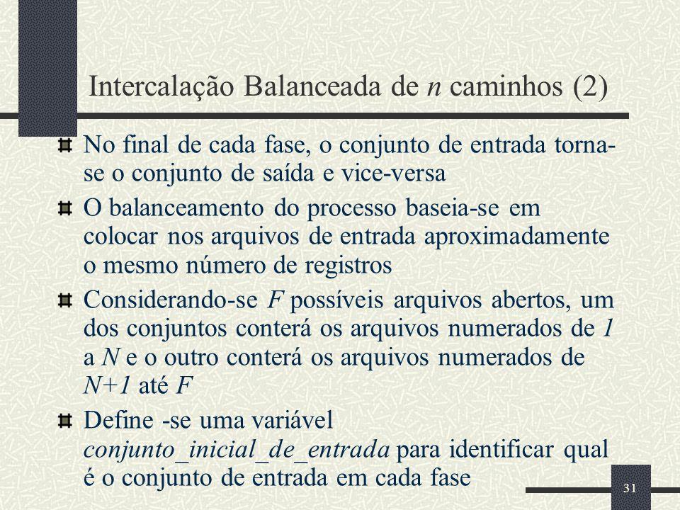 31 Intercalação Balanceada de n caminhos (2) No final de cada fase, o conjunto de entrada torna- se o conjunto de saída e vice-versa O balanceamento d