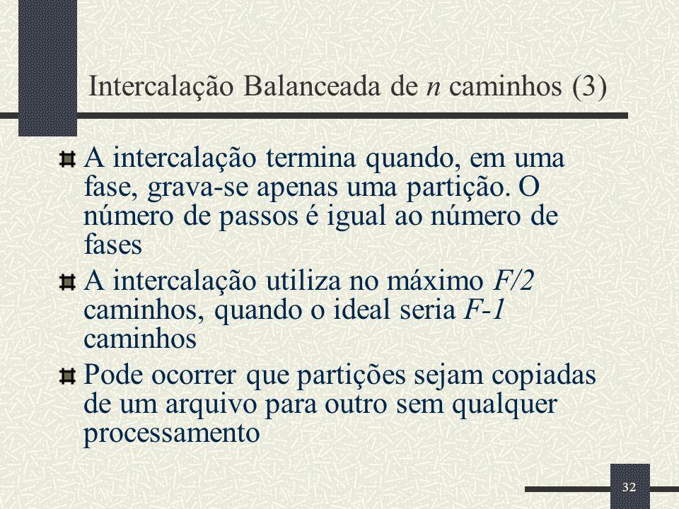 32 Intercalação Balanceada de n caminhos (3) A intercalação termina quando, em uma fase, grava-se apenas uma partição. O número de passos é igual ao n