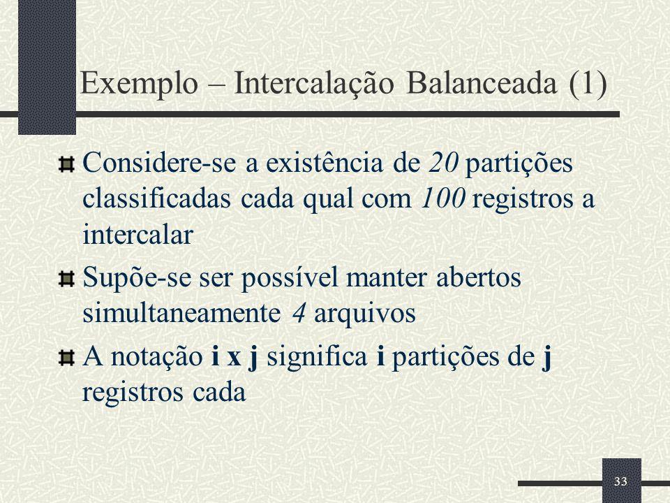 33 Exemplo – Intercalação Balanceada (1) Considere-se a existência de 20 partições classificadas cada qual com 100 registros a intercalar Supõe-se ser possível manter abertos simultaneamente 4 arquivos A notação i x j significa i partições de j registros cada