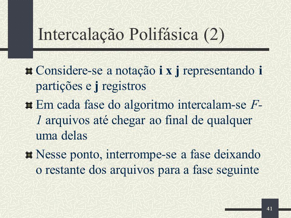 41 Intercalação Polifásica (2) Considere-se a notação i x j representando i partições e j registros Em cada fase do algoritmo intercalam-se F- 1 arqui