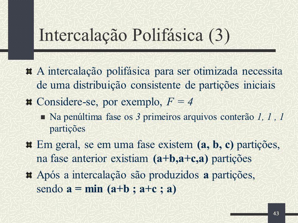 43 Intercalação Polifásica (3) A intercalação polifásica para ser otimizada necessita de uma distribuição consistente de partições iniciais Considere-se, por exemplo, F = 4 Na penúltima fase os 3 primeiros arquivos conterão 1, 1, 1 partições Em geral, se em uma fase existem (a, b, c) partições, na fase anterior existiam (a+b,a+c,a) partições Após a intercalação são produzidos a partições, sendo a = min (a+b ; a+c ; a)