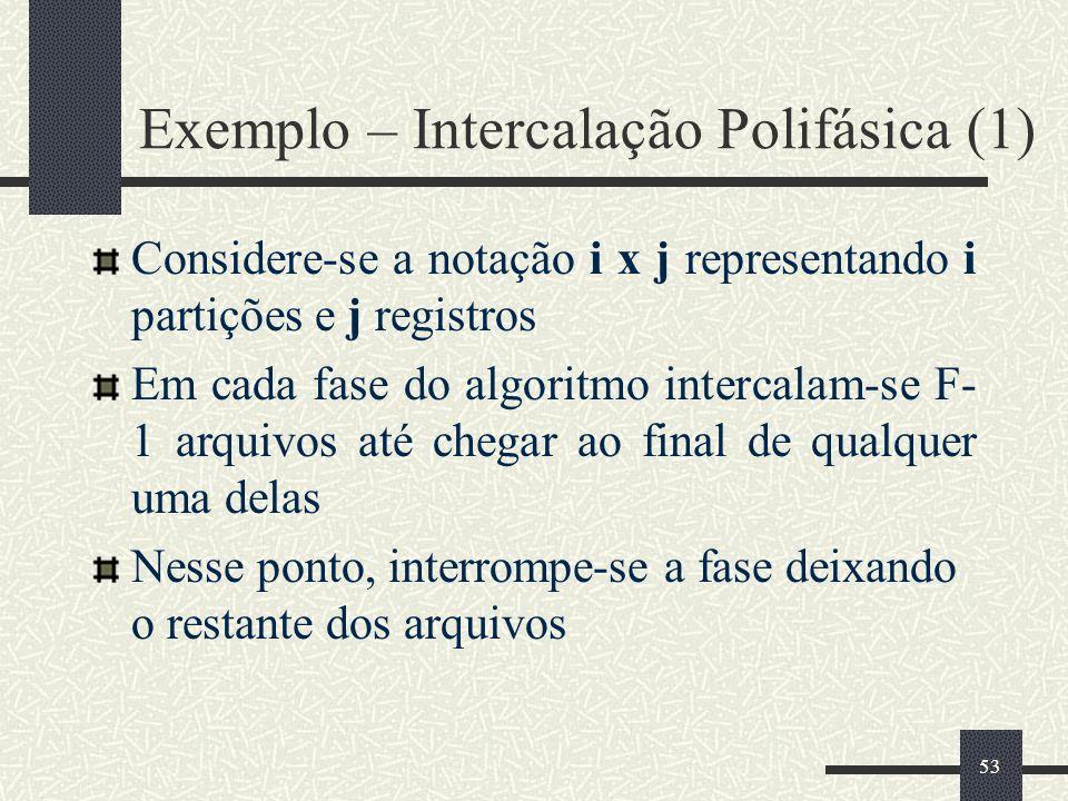 53 Exemplo – Intercalação Polifásica (1) Considere-se a notação i x j representando i partições e j registros Em cada fase do algoritmo intercalam-se F- 1 arquivos até chegar ao final de qualquer uma delas Nesse ponto, interrompe-se a fase deixando o restante dos arquivos