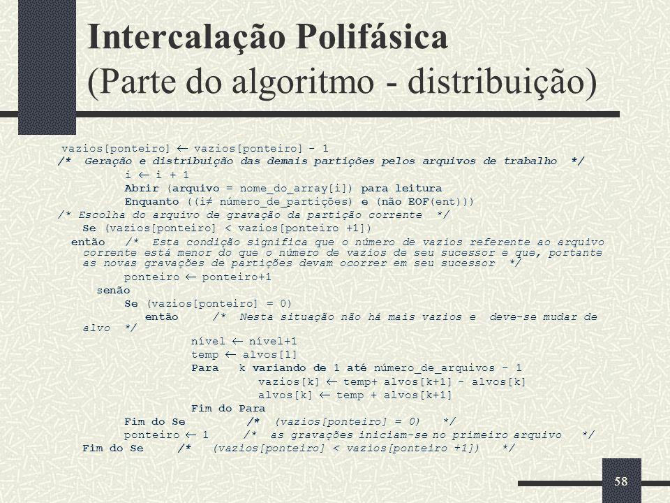 58 Intercalação Polifásica (Parte do algoritmo - distribuição) vazios[ponteiro] vazios[ponteiro] - 1 /* Geração e distribuição das demais partições pelos arquivos de trabalho */ i i + 1 Abrir (arquivo = nome_do_array[i]) para leitura Enquanto ((i número_de_partições) e (não EOF(ent))) /* Escolha do arquivo de gravação da partição corrente */ Se (vazios[ponteiro] < vazios[ponteiro +1]) então /* Esta condição significa que o número de vazios referente ao arquivo corrente está menor do que o número de vazios de seu sucessor e que, portante as novas gravações de partições devam ocorrer em seu sucessor */ ponteiro ponteiro+1 senão Se (vazios[ponteiro] = 0) então /* Nesta situação não há mais vazios e deve-se mudar de alvo */ nível nível+1 temp alvos[1] Para k variando de 1 até número_de_arquivos - 1 vazios[k] temp+ alvos[k+1] - alvos[k] alvos[k] temp + alvos[k+1] Fim do Para Fim do Se /* (vazios[ponteiro] = 0) */ ponteiro 1 /* as gravações iniciam-se no primeiro arquivo */ Fim do Se /* (vazios[ponteiro] < vazios[ponteiro +1]) */