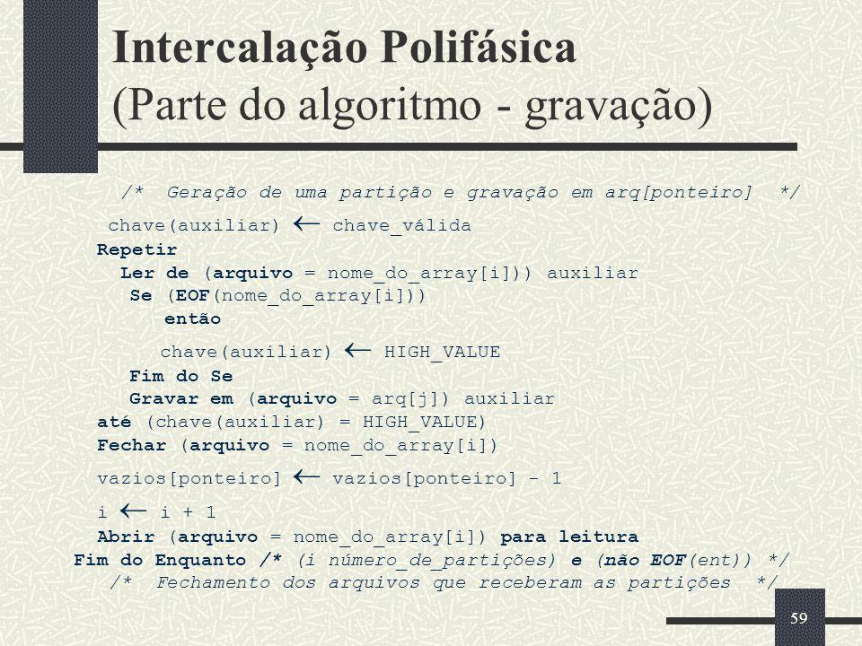 59 Intercalação Polifásica (Parte do algoritmo - gravação) /* Geração de uma partição e gravação em arq[ponteiro] */ chave(auxiliar) chave_válida Repetir Ler de (arquivo = nome_do_array[i])) auxiliar Se (EOF(nome_do_array[i])) então chave(auxiliar) HIGH_VALUE Fim do Se Gravar em (arquivo = arq[j]) auxiliar até (chave(auxiliar) = HIGH_VALUE) Fechar (arquivo = nome_do_array[i]) vazios[ponteiro] vazios[ponteiro] - 1 i i + 1 Abrir (arquivo = nome_do_array[i]) para leitura Fim do Enquanto /* (i número_de_partições) e (não EOF(ent)) */ /* Fechamento dos arquivos que receberam as partições */