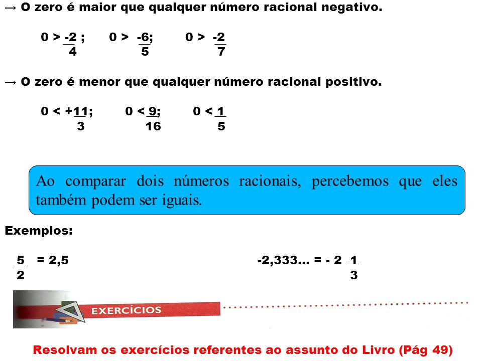 O zero é maior que qualquer número racional negativo. 0 > -2 ; 0 > -6; 0 > -2 4 5 7 O zero é menor que qualquer número racional positivo. 0 < +11; 0 <
